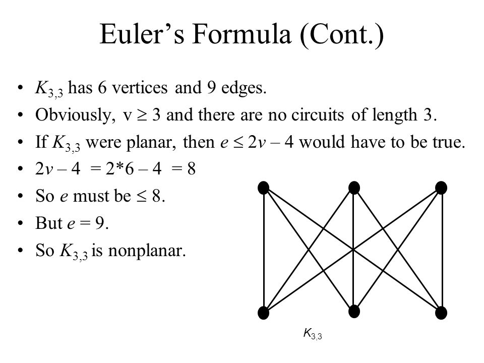 Eulers Formula (Cont.) K 3,3 has 6 vertices and 9 edges. Obviously, v 3 and there are no circuits of length 3. If K 3,3 were planar, then e 2v – 4 wou