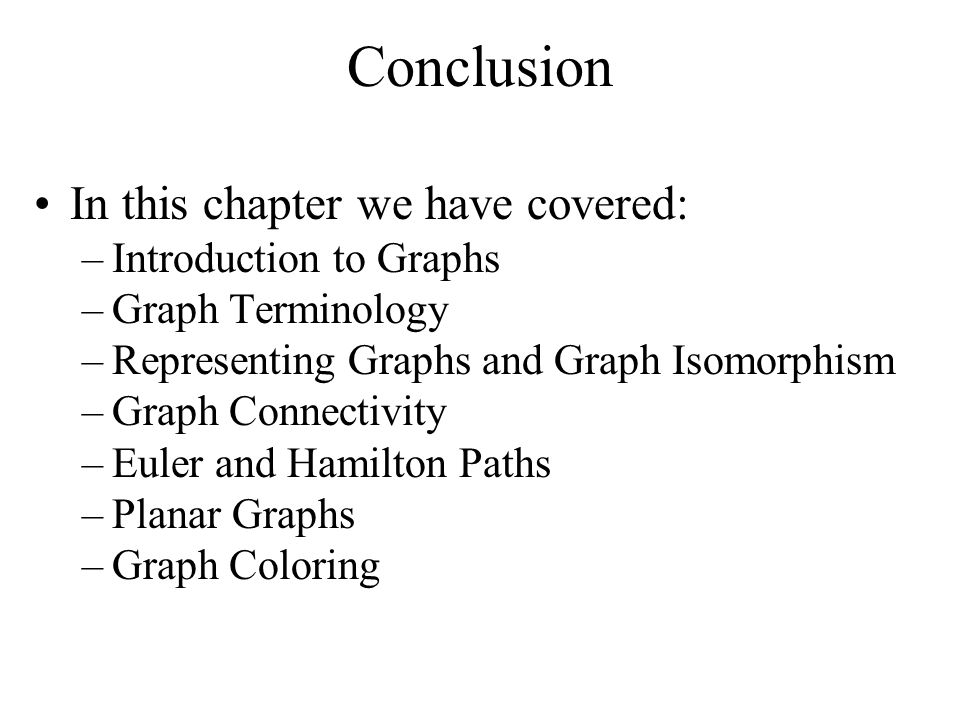 Conclusion In this chapter we have covered: –Introduction to Graphs –Graph Terminology –Representing Graphs and Graph Isomorphism –Graph Connectivity