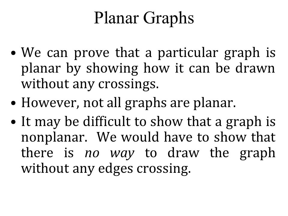 Planar Graphs We can prove that a particular graph is planar by showing how it can be drawn without any crossings. However, not all graphs are planar.