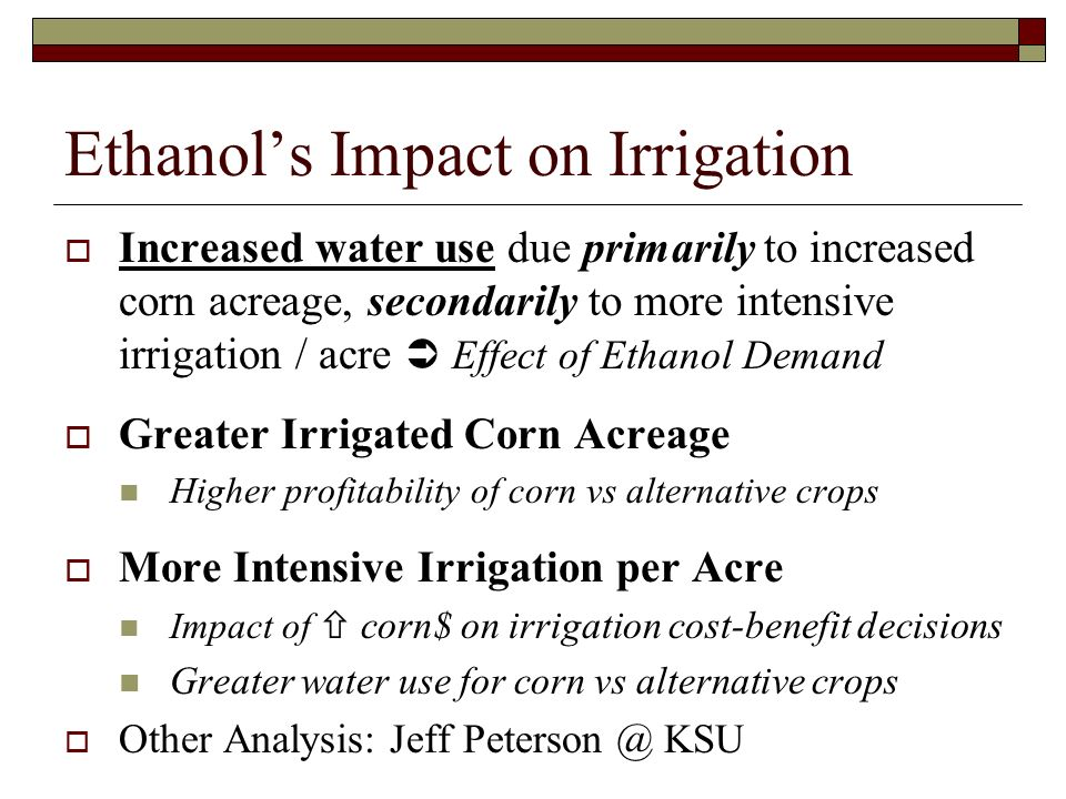 Ethanols Impact on Irrigation Increased water use due primarily to increased corn acreage, secondarily to more intensive irrigation / acre Effect of Ethanol Demand Greater Irrigated Corn Acreage Higher profitability of corn vs alternative crops More Intensive Irrigation per Acre Impact of corn$ on irrigation cost-benefit decisions Greater water use for corn vs alternative crops Other Analysis: Jeff Peterson @ KSU