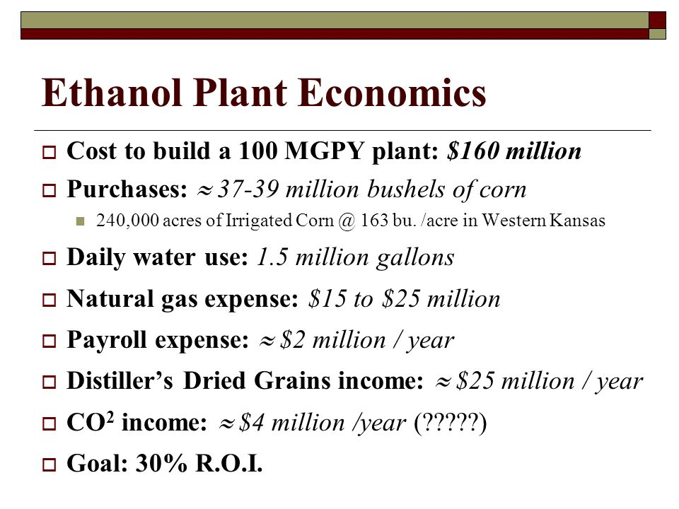 Ethanol Plant Economics Cost to build a 100 MGPY plant: $160 million Purchases: 37-39 million bushels of corn 240,000 acres of Irrigated Corn @ 163 bu.