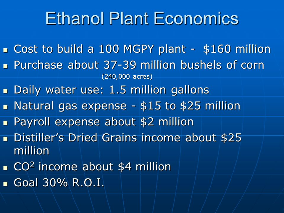 Ethanol Plant Economics Cost to build a 100 MGPY plant - $160 million Cost to build a 100 MGPY plant - $160 million Purchase about 37-39 million bushels of corn Purchase about 37-39 million bushels of corn (240,000 acres) (240,000 acres) Daily water use: 1.5 million gallons Daily water use: 1.5 million gallons Natural gas expense - $15 to $25 million Natural gas expense - $15 to $25 million Payroll expense about $2 million Payroll expense about $2 million Distillers Dried Grains income about $25 million Distillers Dried Grains income about $25 million CO 2 income about $4 million CO 2 income about $4 million Goal 30% R.O.I.