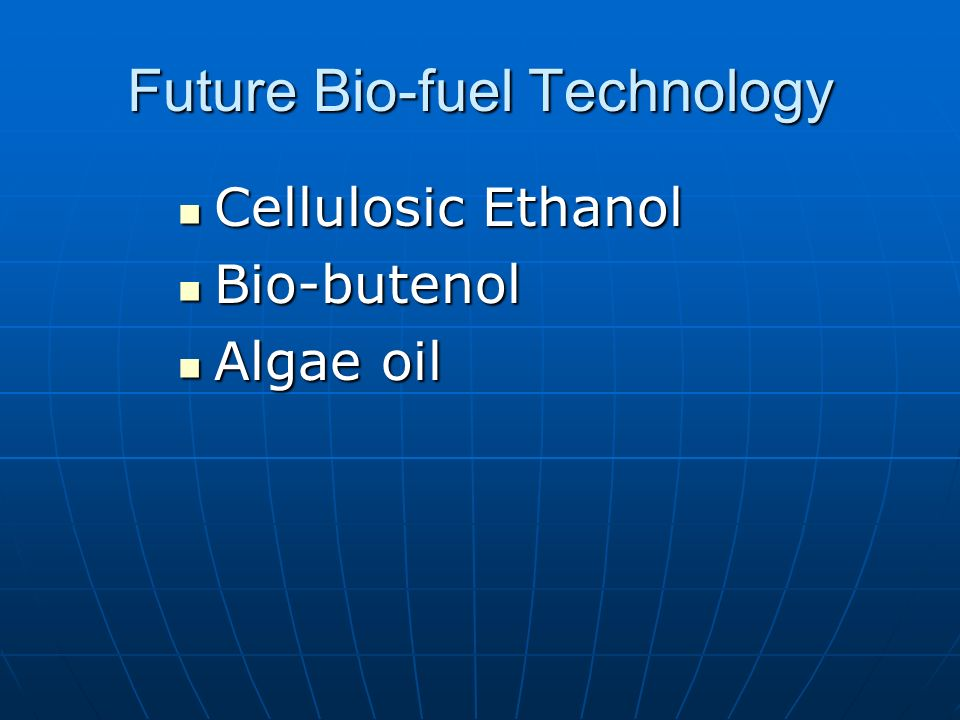 Future Bio-fuel Technology Cellulosic Ethanol Cellulosic Ethanol Bio-butenol Bio-butenol Algae oil Algae oil