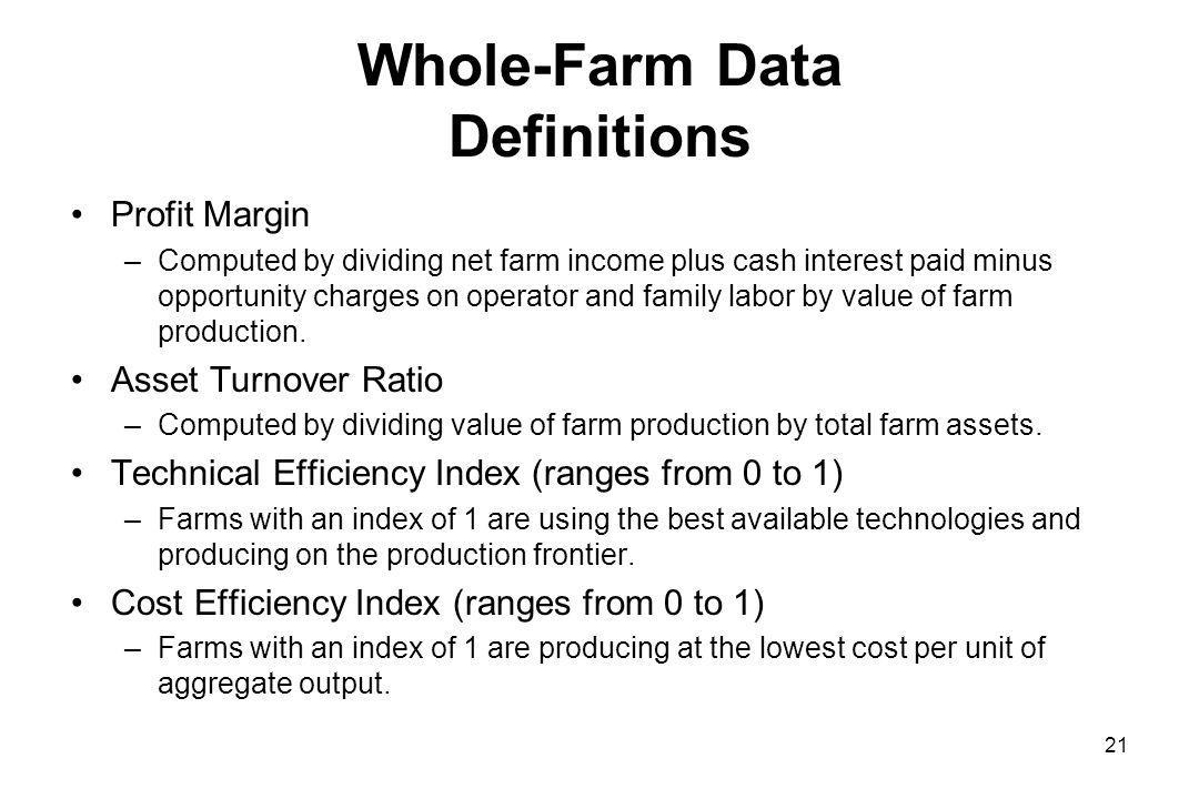 Whole-Farm Data Definitions Profit Margin –Computed by dividing net farm income plus cash interest paid minus opportunity charges on operator and family labor by value of farm production.