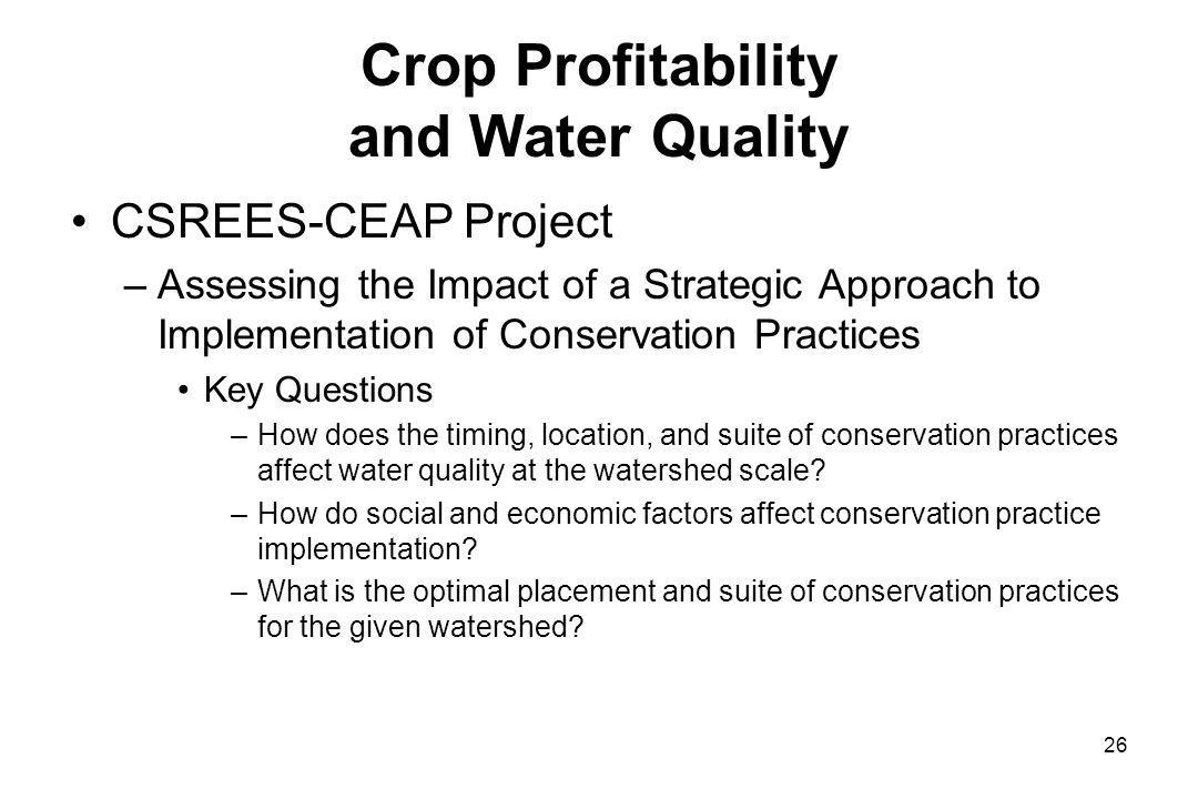 Crop Profitability and Water Quality CSREES-CEAP Project –Assessing the Impact of a Strategic Approach to Implementation of Conservation Practices Key Questions –How does the timing, location, and suite of conservation practices affect water quality at the watershed scale.