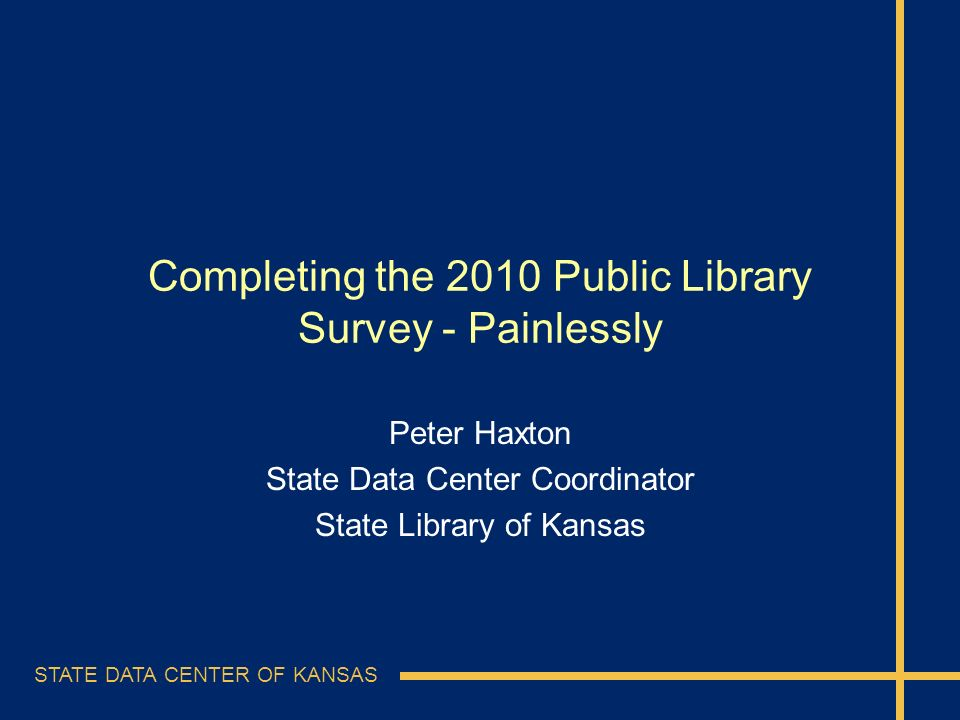 STATE DATA CENTER OF KANSAS Completing the 2010 Public Library Survey - Painlessly Peter Haxton State Data Center Coordinator State Library of Kansas