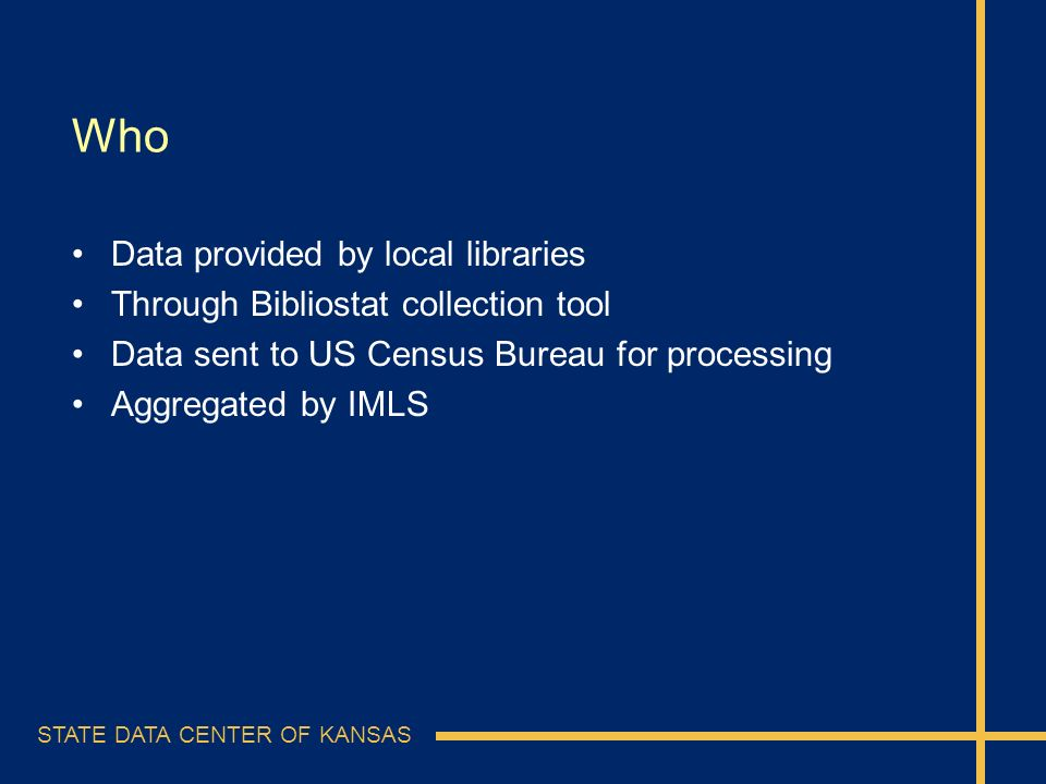 STATE DATA CENTER OF KANSAS Who Data provided by local libraries Through Bibliostat collection tool Data sent to US Census Bureau for processing Aggre