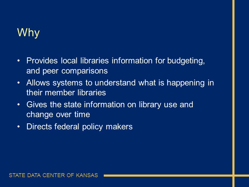 STATE DATA CENTER OF KANSAS Why Provides local libraries information for budgeting, and peer comparisons Allows systems to understand what is happenin