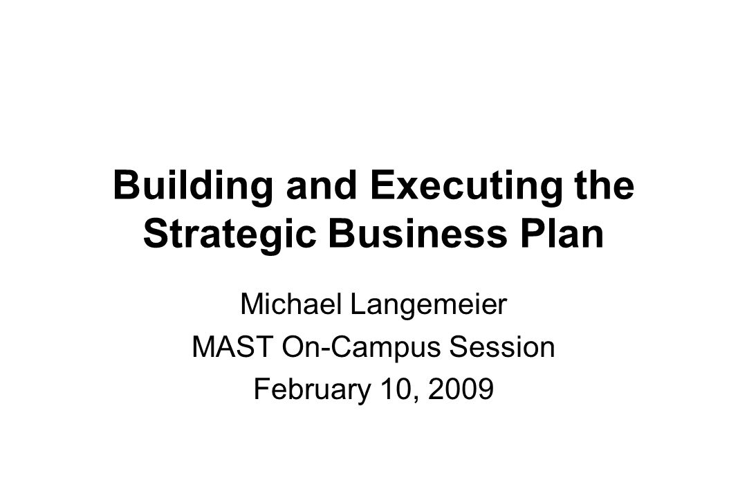 Building and Executing the Strategic Business Plan Michael Langemeier MAST On-Campus Session February 10, 2009