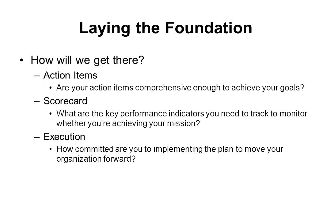 Laying the Foundation How will we get there? –Action Items Are your action items comprehensive enough to achieve your goals? –Scorecard What are the k