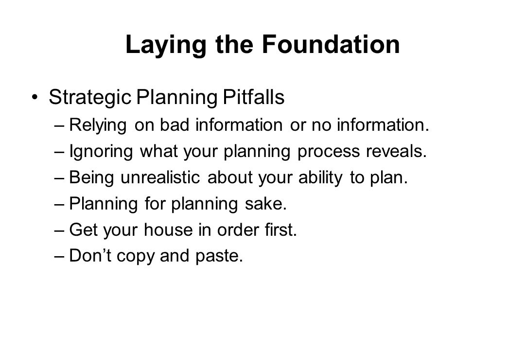 Laying the Foundation Strategic Planning Pitfalls –Relying on bad information or no information. –Ignoring what your planning process reveals. –Being