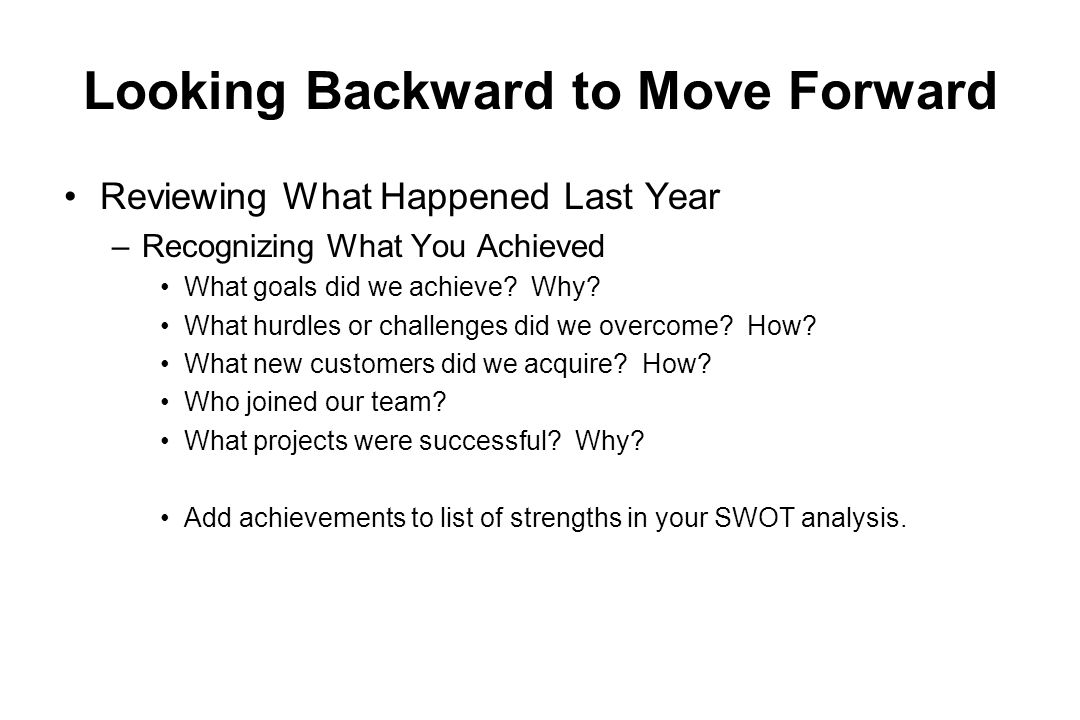 Looking Backward to Move Forward Reviewing What Happened Last Year –Recognizing What You Achieved What goals did we achieve? Why? What hurdles or chal