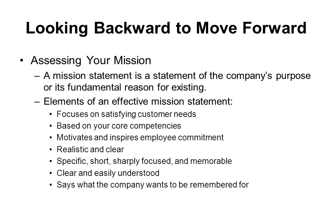 Looking Backward to Move Forward Assessing Your Mission –A mission statement is a statement of the companys purpose or its fundamental reason for exis