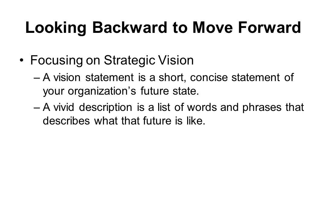 Looking Backward to Move Forward Focusing on Strategic Vision –A vision statement is a short, concise statement of your organizations future state. –A