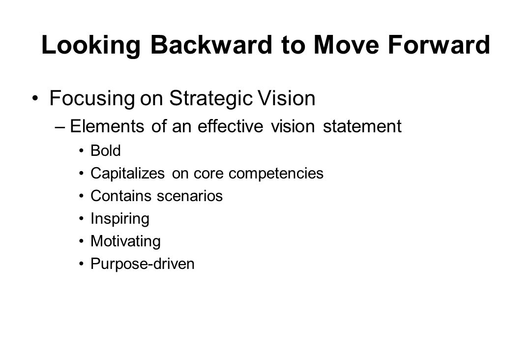 Looking Backward to Move Forward Focusing on Strategic Vision –Elements of an effective vision statement Bold Capitalizes on core competencies Contain
