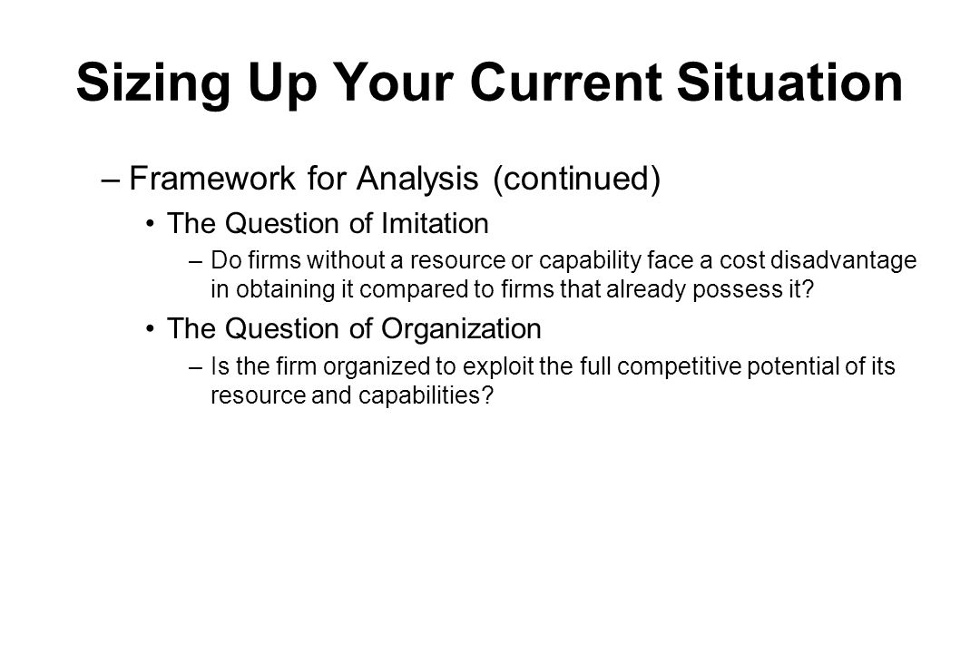 Sizing Up Your Current Situation –Framework for Analysis (continued) The Question of Imitation –Do firms without a resource or capability face a cost