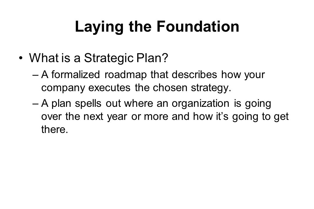 Laying the Foundation What is a Strategic Plan? –A formalized roadmap that describes how your company executes the chosen strategy. –A plan spells out