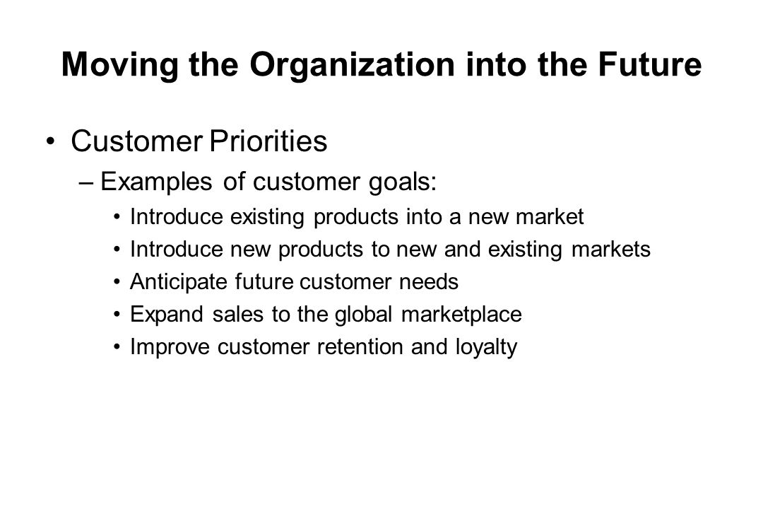Moving the Organization into the Future Customer Priorities –Examples of customer goals: Introduce existing products into a new market Introduce new p