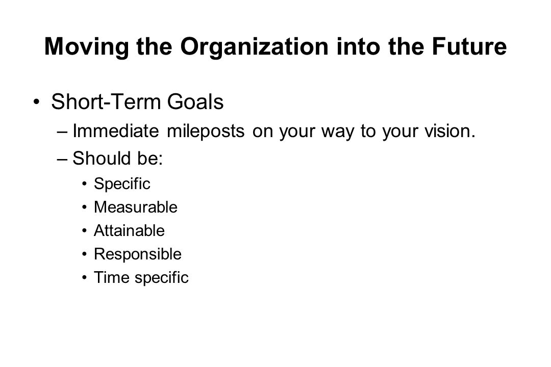 Moving the Organization into the Future Short-Term Goals –Immediate mileposts on your way to your vision. –Should be: Specific Measurable Attainable R
