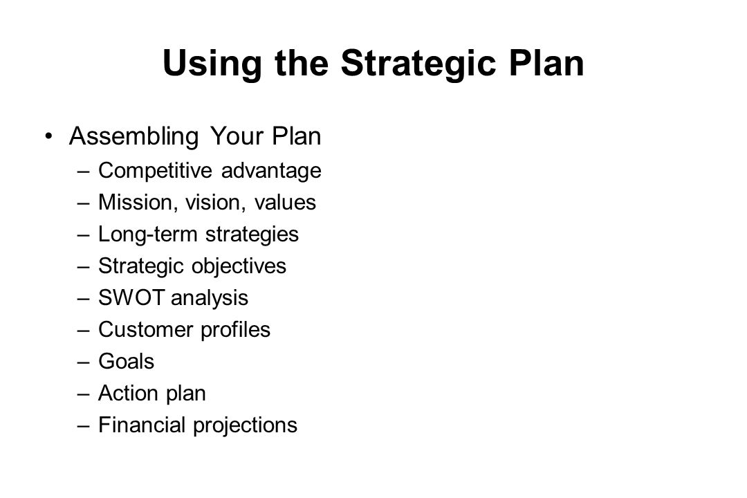 Using the Strategic Plan Assembling Your Plan –Competitive advantage –Mission, vision, values –Long-term strategies –Strategic objectives –SWOT analys