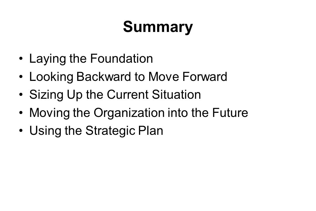 Summary Laying the Foundation Looking Backward to Move Forward Sizing Up the Current Situation Moving the Organization into the Future Using the Strat