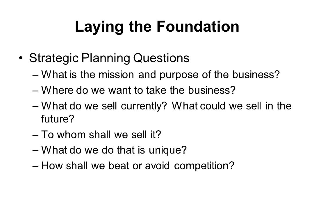 Laying the Foundation Strategic Planning Questions –What is the mission and purpose of the business? –Where do we want to take the business? –What do