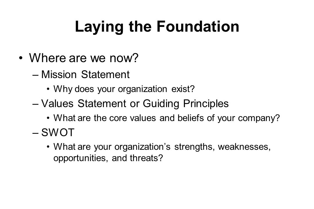 Laying the Foundation Where are we now? –Mission Statement Why does your organization exist? –Values Statement or Guiding Principles What are the core