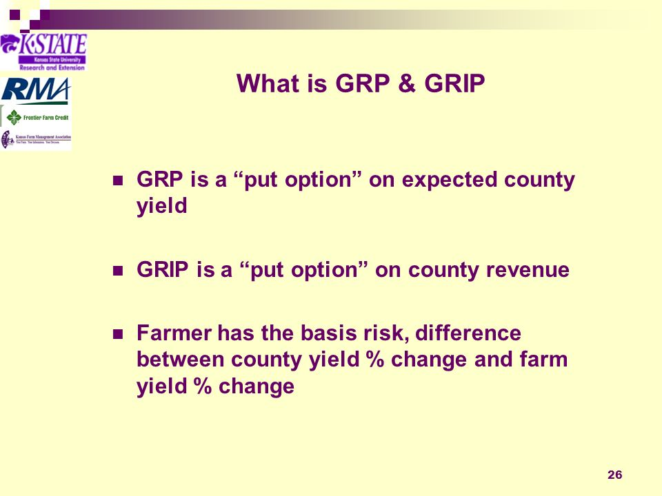 26 What is GRP & GRIP GRP is a put option on expected county yield GRIP is a put option on county revenue Farmer has the basis risk, difference between county yield % change and farm yield % change