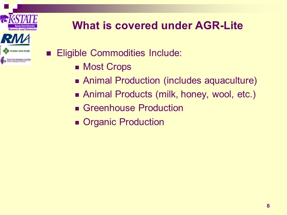 5 What is covered under AGR-Lite Eligible Commodities Include: Most Crops Animal Production (includes aquaculture) Animal Products (milk, honey, wool, etc.) Greenhouse Production Organic Production