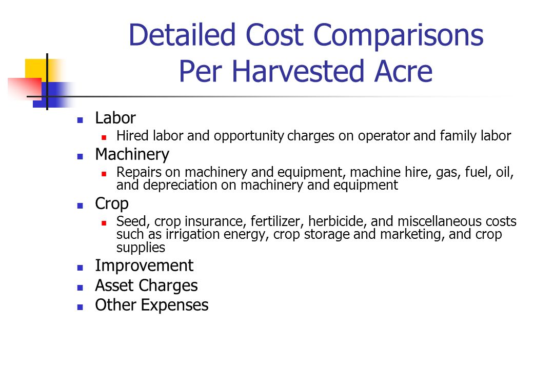 Detailed Cost Comparisons Per Harvested Acre Labor Hired labor and opportunity charges on operator and family labor Machinery Repairs on machinery and equipment, machine hire, gas, fuel, oil, and depreciation on machinery and equipment Crop Seed, crop insurance, fertilizer, herbicide, and miscellaneous costs such as irrigation energy, crop storage and marketing, and crop supplies Improvement Asset Charges Other Expenses