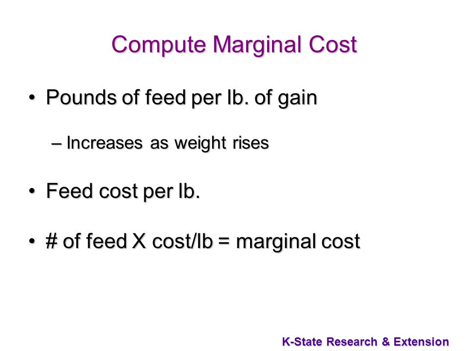 K-State Research & Extension Compute Marginal Cost Pounds of feed per lb. of gainPounds of feed per lb. of gain –Increases as weight rises Feed cost p