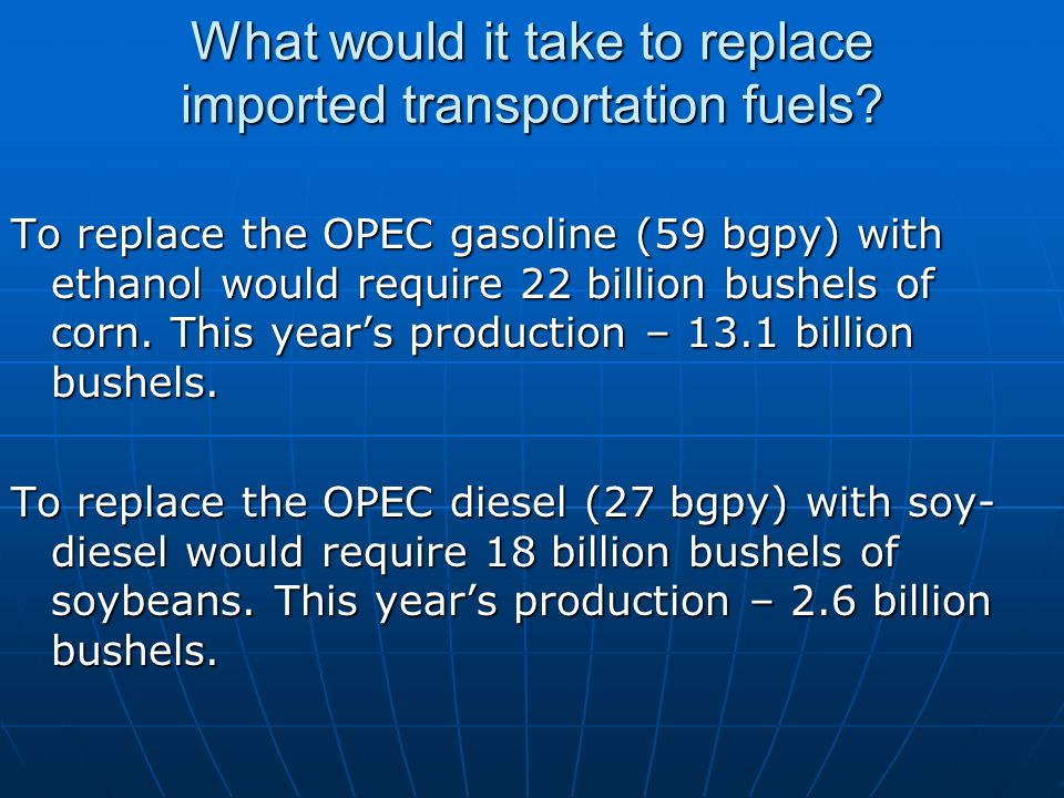 What would it take to replace imported transportation fuels? To replace the OPEC gasoline (59 bgpy) with ethanol would require 22 billion bushels of c