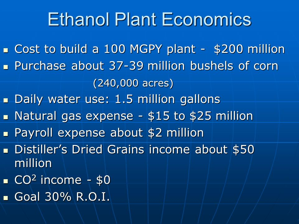 Ethanol Plant Economics Cost to build a 100 MGPY plant - $200 million Cost to build a 100 MGPY plant - $200 million Purchase about 37-39 million bushels of corn Purchase about 37-39 million bushels of corn (240,000 acres) Daily water use: 1.5 million gallons Daily water use: 1.5 million gallons Natural gas expense - $15 to $25 million Natural gas expense - $15 to $25 million Payroll expense about $2 million Payroll expense about $2 million Distillers Dried Grains income about $50 million Distillers Dried Grains income about $50 million CO 2 income - $0 CO 2 income - $0 Goal 30% R.O.I.