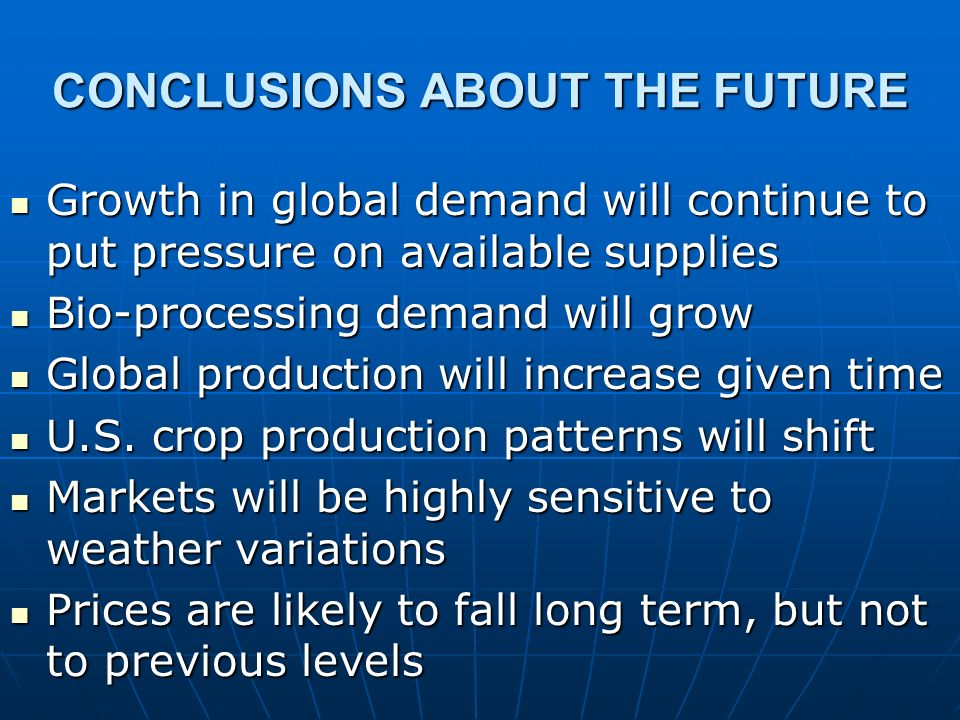 CONCLUSIONS ABOUT THE FUTURE Growth in global demand will continue to put pressure on available supplies Growth in global demand will continue to put pressure on available supplies Bio-processing demand will grow Bio-processing demand will grow Global production will increase given time Global production will increase given time U.S.