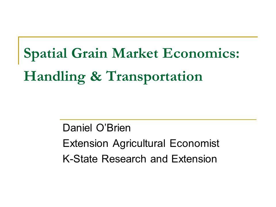 Spatial Grain Market Economics: Handling & Transportation Daniel OBrien Extension Agricultural Economist K-State Research and Extension