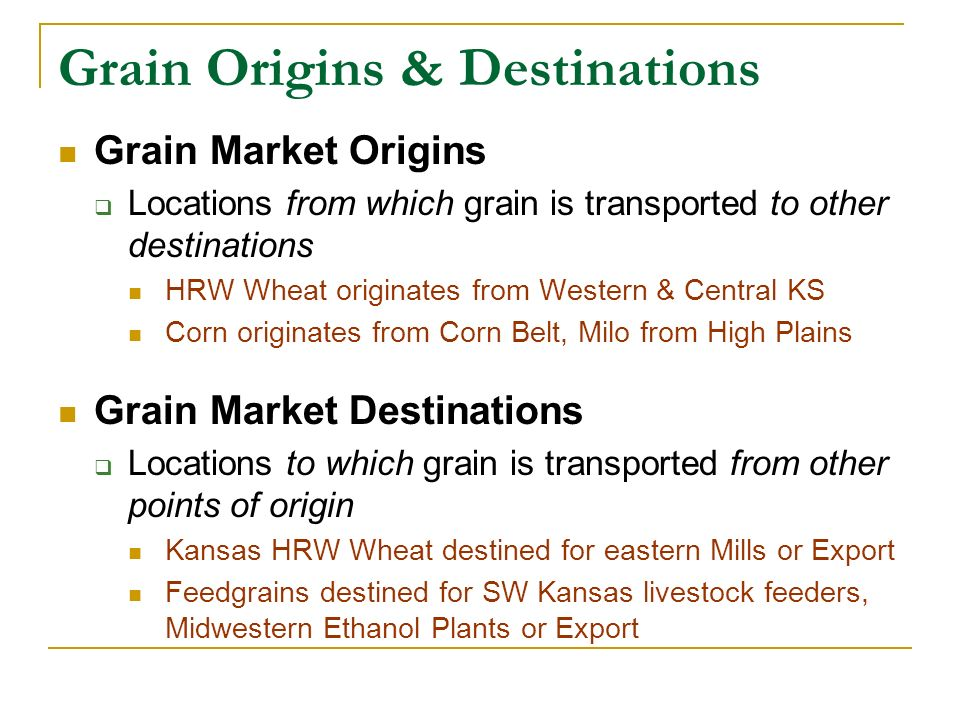 Grain Origins & Destinations Grain Market Origins Locations from which grain is transported to other destinations HRW Wheat originates from Western & Central KS Corn originates from Corn Belt, Milo from High Plains Grain Market Destinations Locations to which grain is transported from other points of origin Kansas HRW Wheat destined for eastern Mills or Export Feedgrains destined for SW Kansas livestock feeders, Midwestern Ethanol Plants or Export