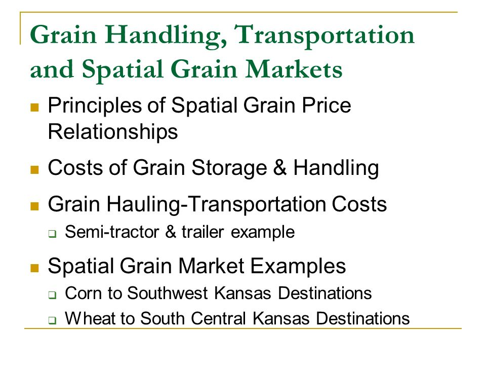 Grain Handling, Transportation and Spatial Grain Markets Principles of Spatial Grain Price Relationships Costs of Grain Storage & Handling Grain Hauling-Transportation Costs Semi-tractor & trailer example Spatial Grain Market Examples Corn to Southwest Kansas Destinations Wheat to South Central Kansas Destinations
