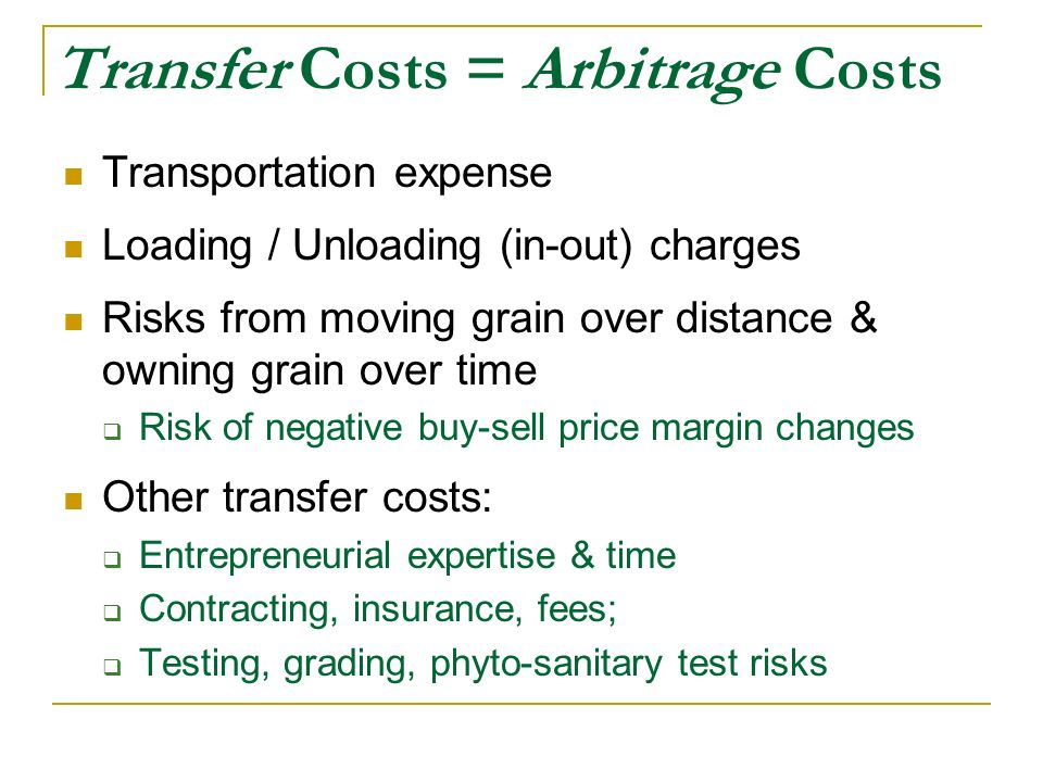 Transfer Costs = Arbitrage Costs Transportation expense Loading / Unloading (in-out) charges Risks from moving grain over distance & owning grain over time Risk of negative buy-sell price margin changes Other transfer costs: Entrepreneurial expertise & time Contracting, insurance, fees; Testing, grading, phyto-sanitary test risks