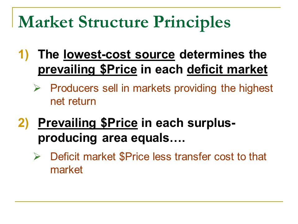 Market Structure Principles 1)The lowest-cost source determines the prevailing $Price in each deficit market Producers sell in markets providing the highest net return 2)Prevailing $Price in each surplus- producing area equals….