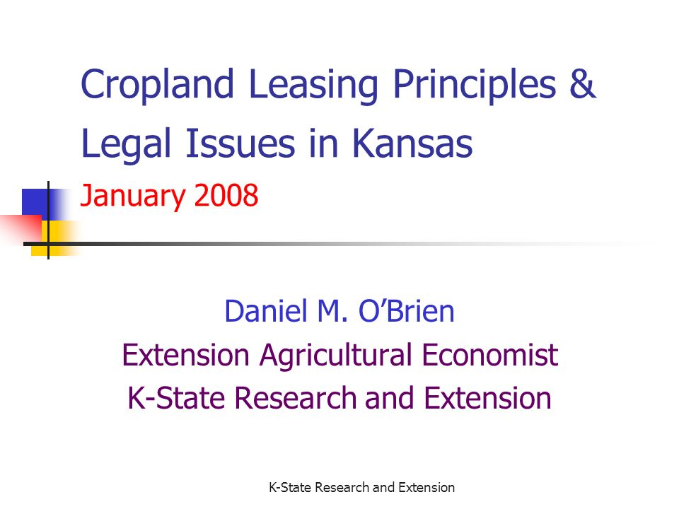 K-State Research and Extension Death of Landowner or Tenant If Either Party Dies while lease in effect, If Tenant Dies, the lease is terminated – no notice to the tenants heirs is necessary If Landowner Dies, heirs assume the lease If Landowner has Life Estate in the Property A lease can only be granted by that Landowner for as long as they are alive Any lease of land held in a Life Estate terminates at the death of the life estate holder Estate of the life estate holder receives LOs crop share