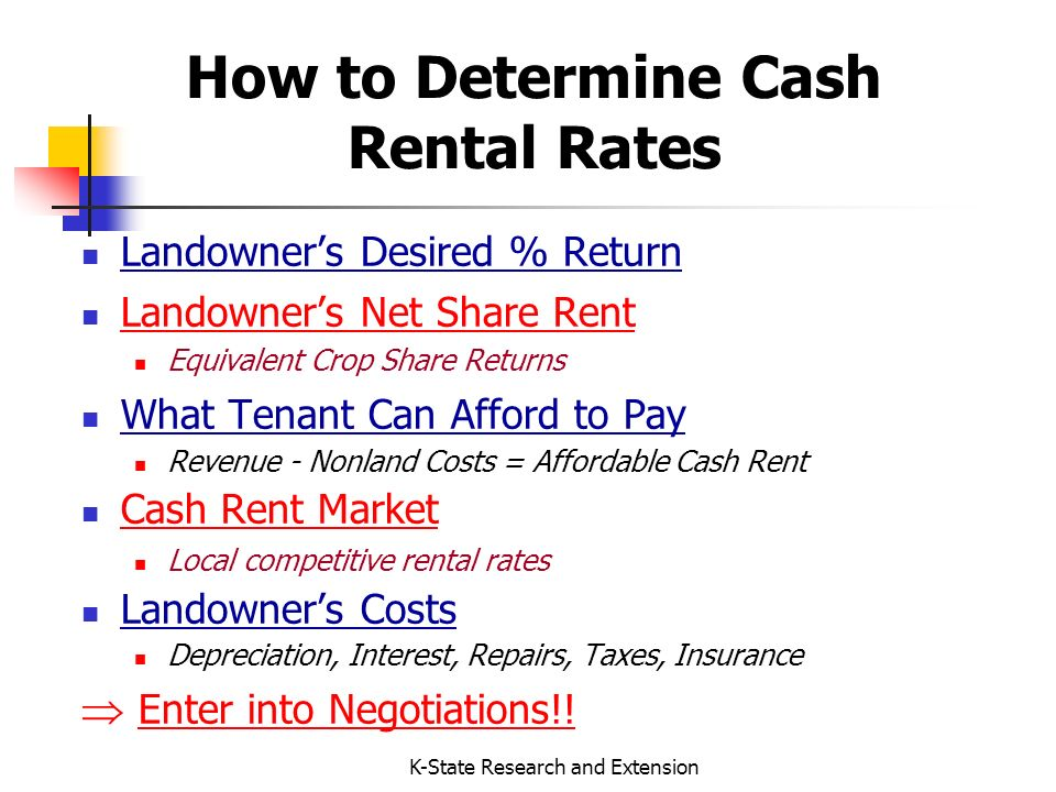 K-State Research and Extension How to Determine Cash Rental Rates Landowners Desired % Return Landowners Net Share Rent Equivalent Crop Share Returns What Tenant Can Afford to Pay Revenue - Nonland Costs = Affordable Cash Rent Cash Rent Market Local competitive rental rates Landowners Costs Depreciation, Interest, Repairs, Taxes, Insurance Enter into Negotiations!!