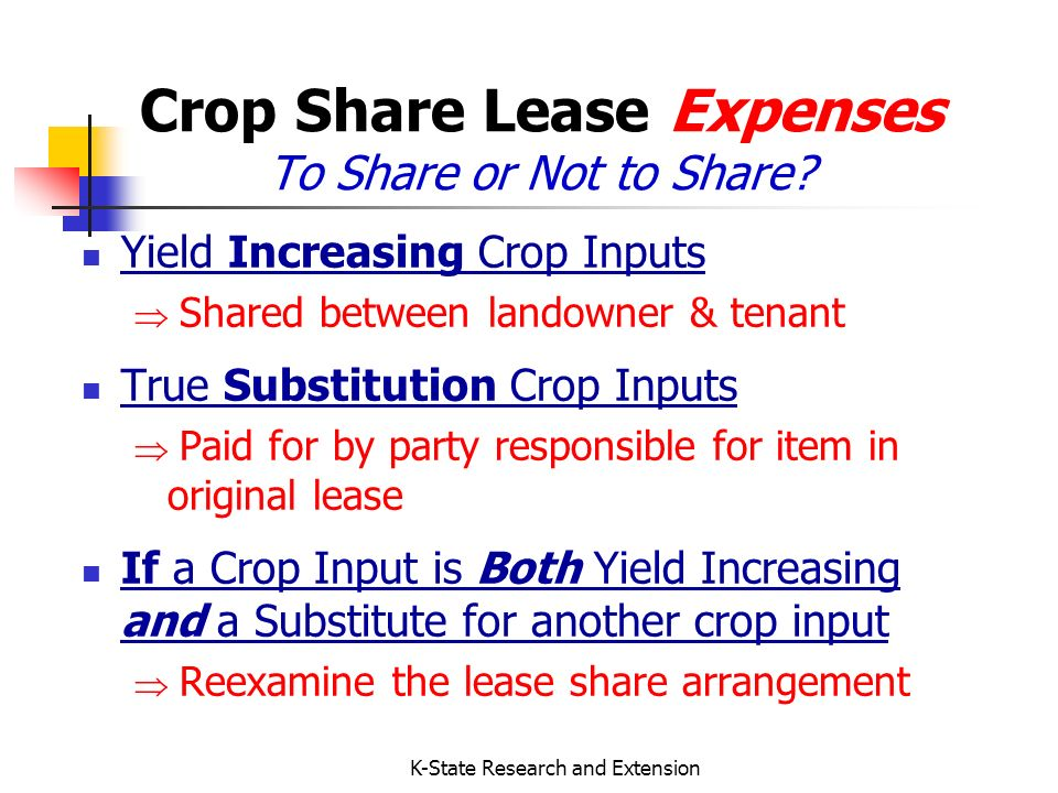 K-State Research and Extension Crop Share Lease Principles (continued) All Crops Shared Alike Both parties should share in total returns in the same proportion as they contribute resources Landowners: Contribute land, maybe management & a share of crop inputs Tenants: Contribute labor, machinery, management, other crop inputs