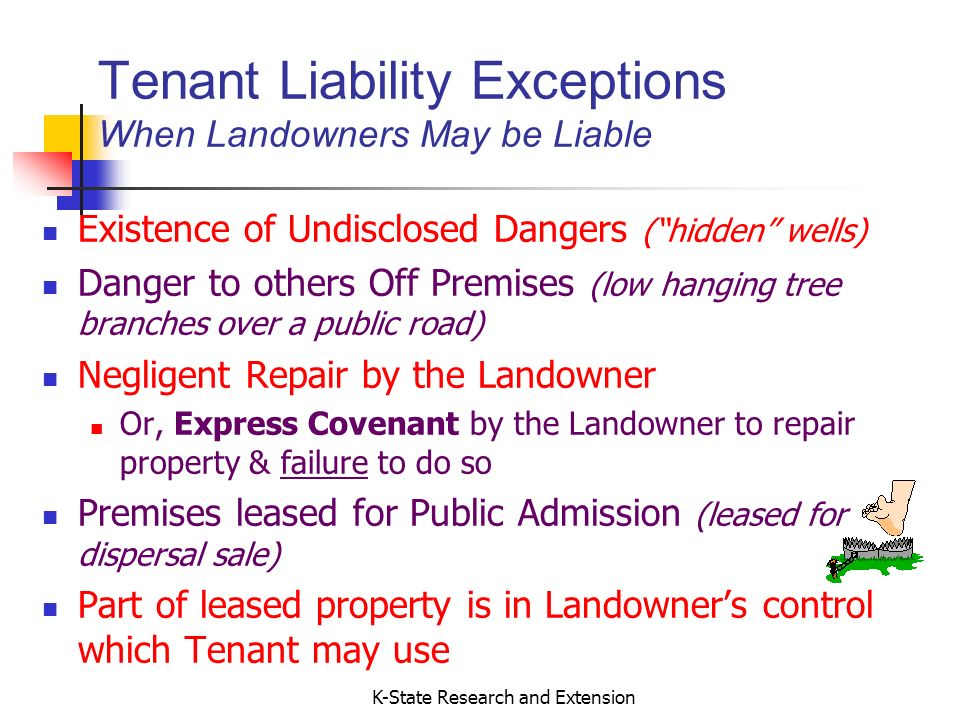 K-State Research and Extension Tenant Liability Exceptions When Landowners May be Liable Existence of Undisclosed Dangers (hidden wells) Danger to others Off Premises (low hanging tree branches over a public road) Negligent Repair by the Landowner Or, Express Covenant by the Landowner to repair property & failure to do so Premises leased for Public Admission (leased for dispersal sale) Part of leased property is in Landowners control which Tenant may use