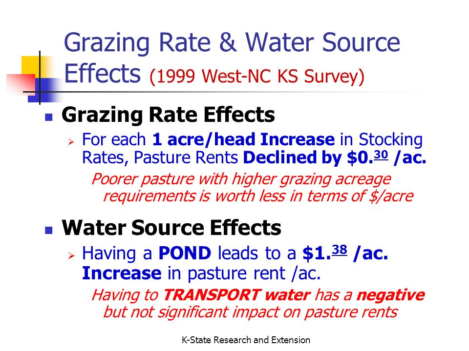 K-State Research and Extension Grazing Rate & Water Source Effects (1999 West-NC KS Survey) Grazing Rate Effects For each 1 acre/head Increase in Stocking Rates, Pasture Rents Declined by $0.