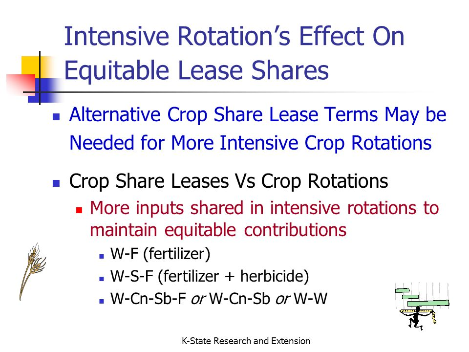 K-State Research and Extension Crop Share Lease Principles (more) Tenants should be compensated at lease termination for the unexhausted portion of long term investments Terraces, Fences, etc.