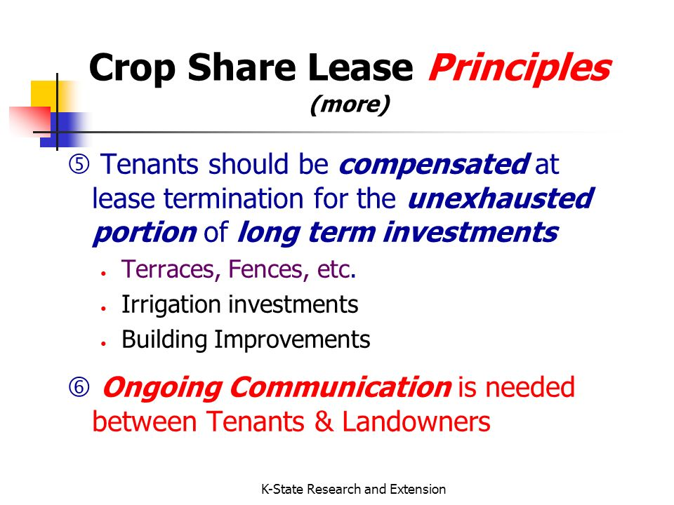 K-State Research and Extension Crop Share Advantages Risks & Rewards are shared Management MAY be shared Less operating capital tied up for Tenant Tax management timing opportunities with crop sales & input purchases Landowners may prove material participation (vs cash rental) / Social Security implications