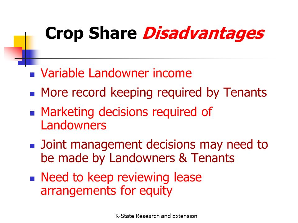 K-State Research and Extension Crop Share Disadvantages Variable Landowner income More record keeping required by Tenants Marketing decisions required of Landowners Joint management decisions may need to be made by Landowners & Tenants Need to keep reviewing lease arrangements for equity