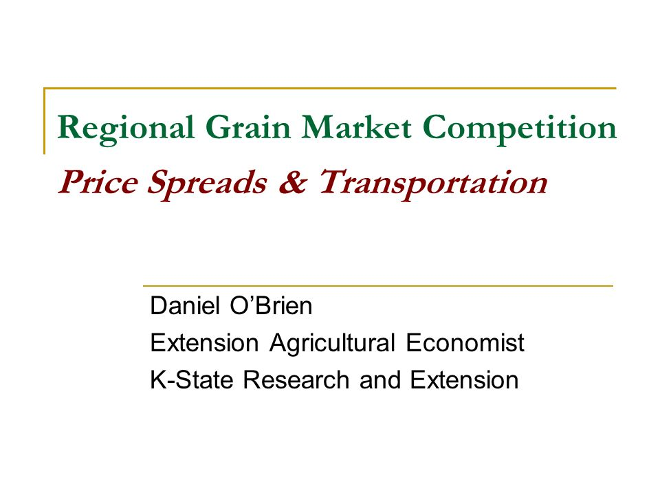 Regional Grain Market Competition Price Spreads & Transportation Daniel OBrien Extension Agricultural Economist K-State Research and Extension