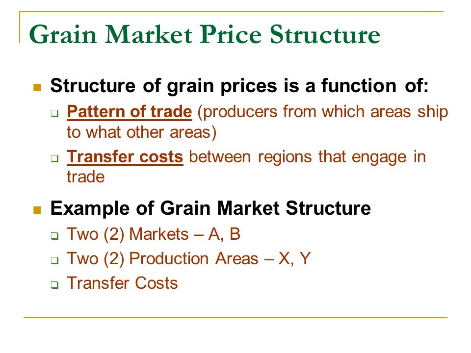 Grain Market Price Structure Structure of grain prices is a function of: Pattern of trade (producers from which areas ship to what other areas) Transf
