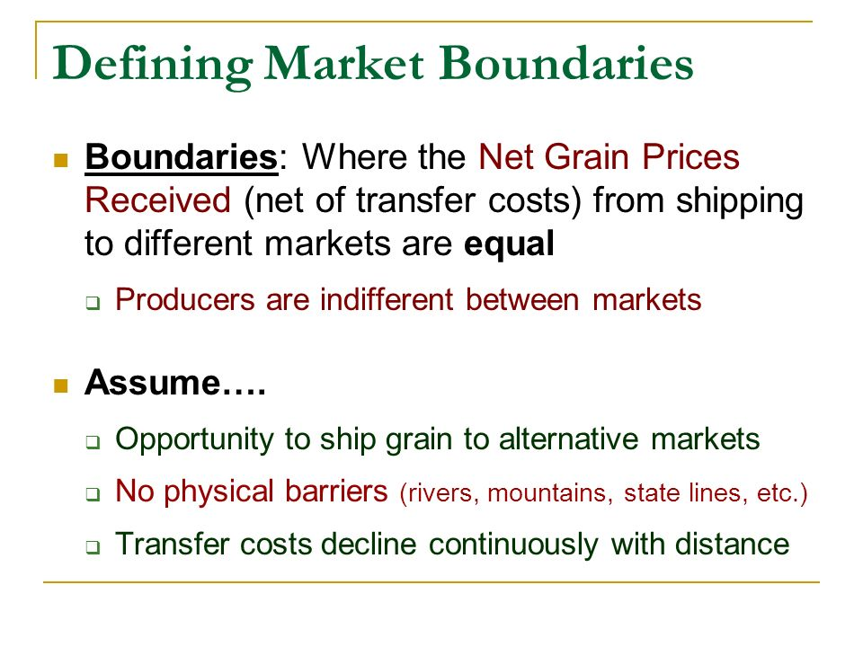 Defining Market Boundaries Boundaries: Where the Net Grain Prices Received (net of transfer costs) from shipping to different markets are equal Produc